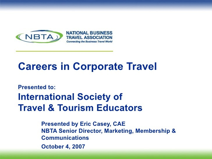 Careers in Corporate Travel Presented to: International Society of  Travel & Tourism Educators  Presented by Eric Casey, C...