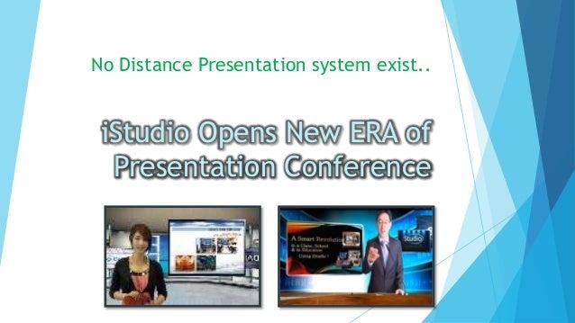 No Distance Presentation system exist..  iStudio Opens New ERA of Presentation Conference