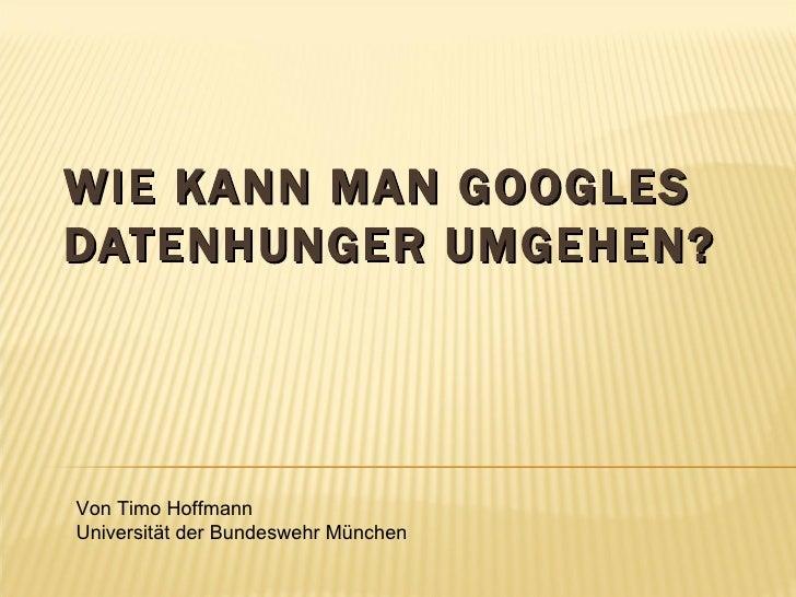 WIE KANN MAN GOOGLES DATENHUNGER UMGEHEN? Von Timo Hoffmann Universität der Bundeswehr München