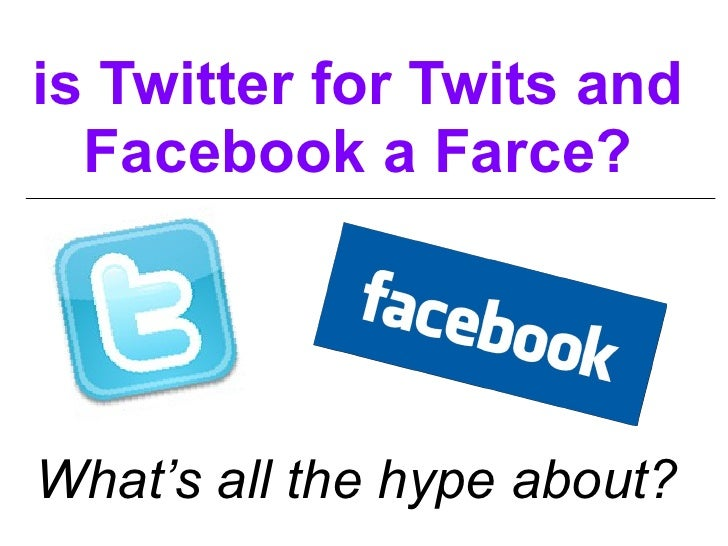 is Twitter for Twits and Facebook a Farce? What's all the hype about?