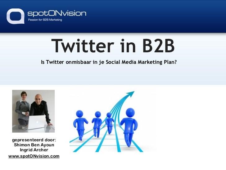 Twitter in B2B             Is Twitter onmisbaar in je Social Media Marketing Plan?      gepresenteerd door:   Shimon Ben A...