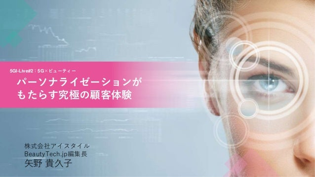 5GI-Live#2:5G×ビューティー パーソナライゼーションが もたらす究極の顧客体験 株式会社アイスタイル BeautyTech.jp編集長 矢野 貴久子