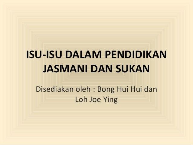 ISU-ISU DALAM PENDIDIKAN   JASMANI DAN SUKAN Disediakan oleh : Bong Hui Hui dan            Loh Joe Ying