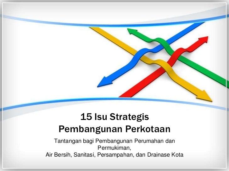 15 Isu StrategisPembangunan Perkotaan<br />Tantangan bagi Pembangunan Perumahan dan Permukiman, Air Bersih, Sanitasi, Pers...