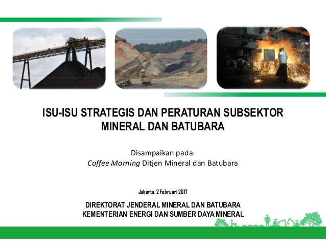 ISU-ISU STRATEGIS DAN PERATURAN SUBSEKTOR MINERAL DAN BATUBARA Jakarta, 2 Februari 2017 DIREKTORAT JENDERAL MINERAL DAN BA...
