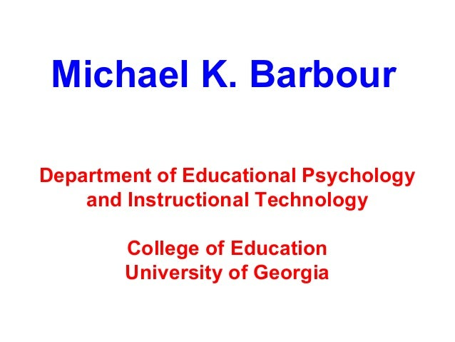 Michael K. BarbourDepartment of Educational Psychology    and Instructional Technology        College of Education        ...
