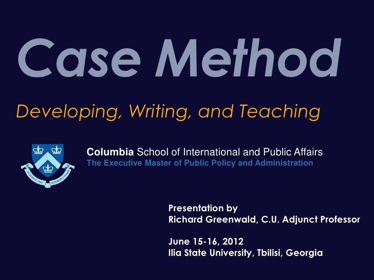 Case MethodDeveloping, Writing, and Teaching       Columbia School of International and Public Affairs       The Executive...