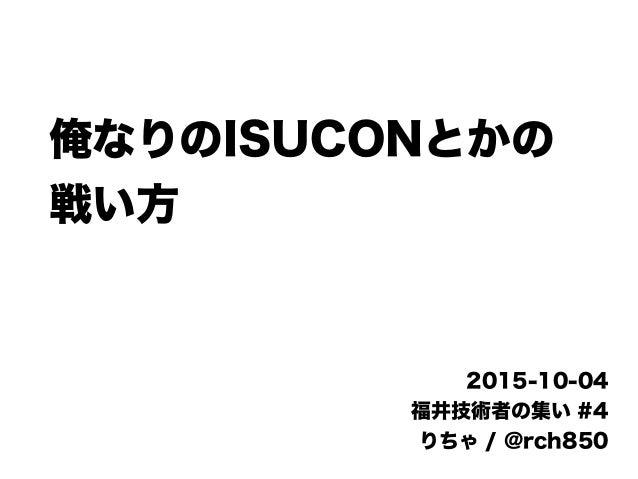 俺なりのISUCONとかの 戦い方 2015-10-04 福井技術者の集い #4 りちゃ / @rch850