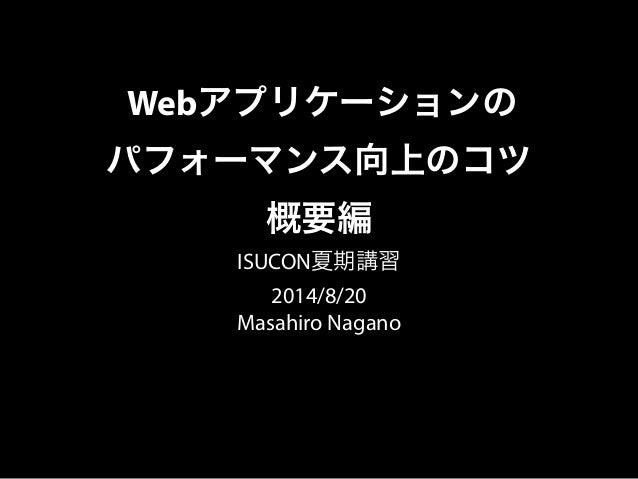 Webアプリケーションの パフォーマンス向上のコツ 概要編 ISUCON夏期講習 2014/8/20 Masahiro Nagano
