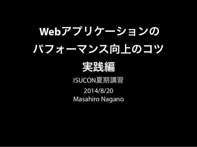 Webアプリケーションの パフォーマンス向上のコツ 実践編 ISUCON夏期講習 2014/8/20 Masahiro Nagano