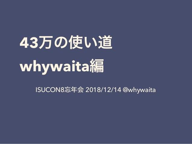 43  whywaita ISUCON8 2018/12/14 @whywaita