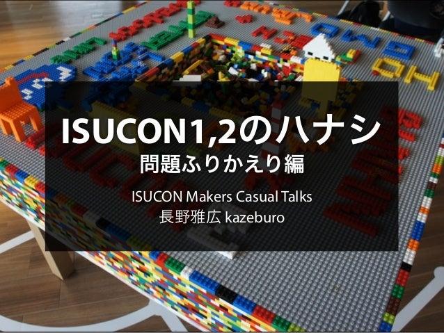 ISUCON1,2のハナシ  問題ふりかえり編  ISUCON Makers Casual Talks  長野雅広 kazeburo