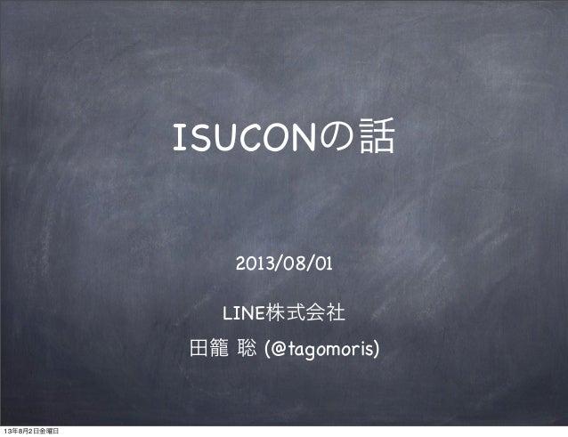 ISUCONの話 2013/08/01 LINE株式会社 田籠 聡 (@tagomoris) 13年8月2日金曜日