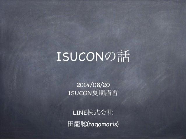 ISUCONの話 2014/08/20 ISUCON夏期講習 LINE株式会社 田籠聡(tagomoris)