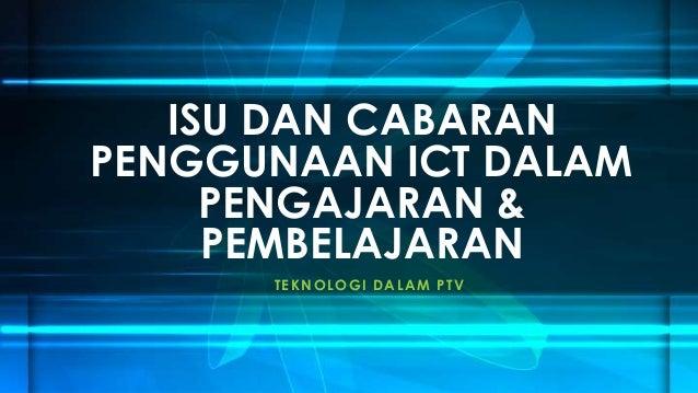 ISU DAN CABARAN PENGGUNAAN ICT DALAM PENGAJARAN & PEMBELAJARAN T E K NOLOGI D A LA M P T V
