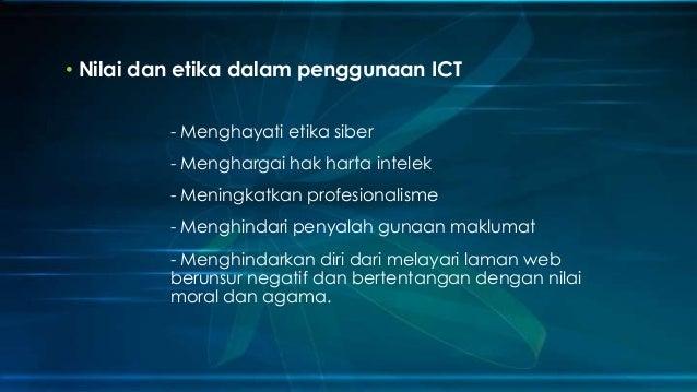 • Nilai dan etika dalam penggunaan ICT - Menghayati etika siber - Menghargai hak harta intelek - Meningkatkan profesionali...