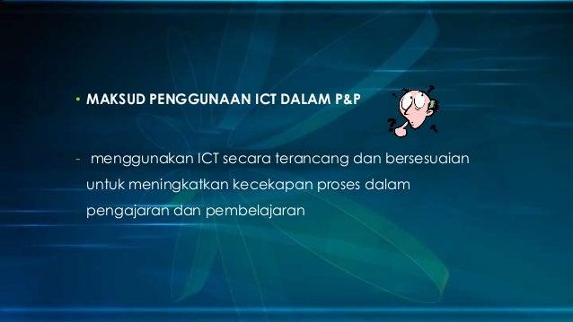 • MAKSUD PENGGUNAAN ICT DALAM P&P  - menggunakan ICT secara terancang dan bersesuaian  untuk meningkatkan kecekapan proses...