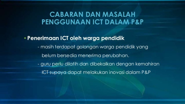 CABARAN DAN MASALAH PENGGUNAAN ICT DALAM P&P • Penerimaan ICT oleh warga pendidik - masih terdapat golongan warga pendidik...