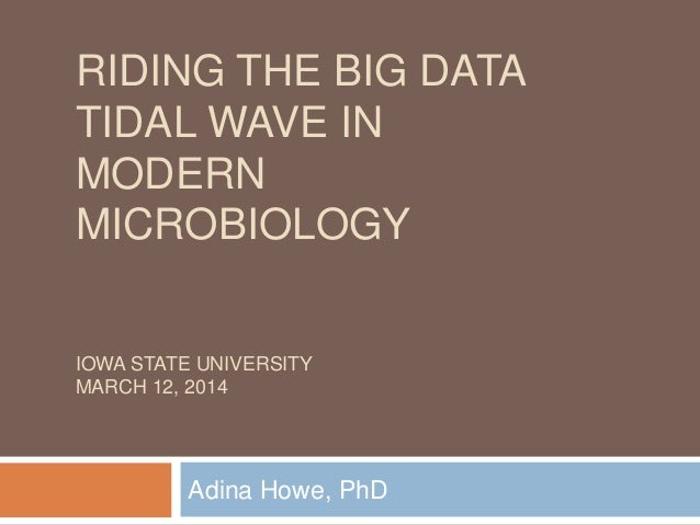 RIDING THE BIG DATA TIDAL WAVE IN MODERN MICROBIOLOGY IOWA STATE UNIVERSITY MARCH 12, 2014 Adina Howe, PhD