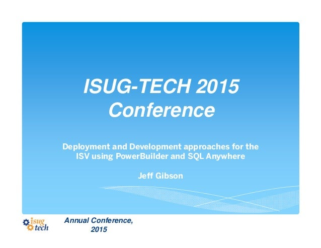 ISUG-TECH 2015 Conference Deployment and Development approaches for the ISV using PowerBuilder and SQL Anywhere Jeff Gibso...
