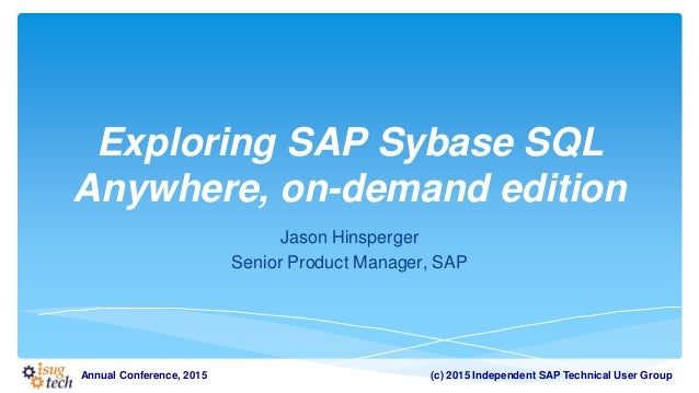 (c) 2015 Independent SAP Technical User GroupAnnual Conference, 2015 Exploring SAP Sybase SQL Anywhere, on-demand edition ...
