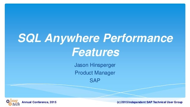 (c) 2015 Independent SAP Technical User GroupAnnual Conference, 2015 SQL Anywhere Performance Features Jason Hinsperger Pr...