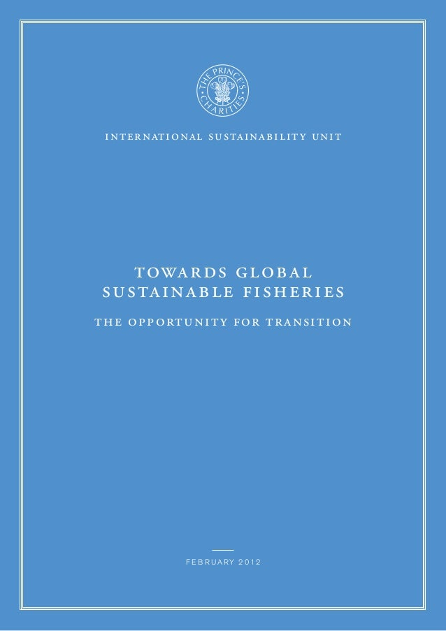 international sustainability unit towards global sustainable fisheries the opportunity for transition f e b r ua r y 2 0 1...