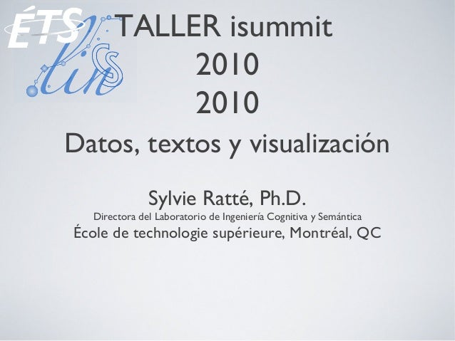 TALLER isummit 2010 2010 Datos, textos y visualización Sylvie Ratté, Ph.D. Directora del Laboratorio de Ingeniería Cogniti...
