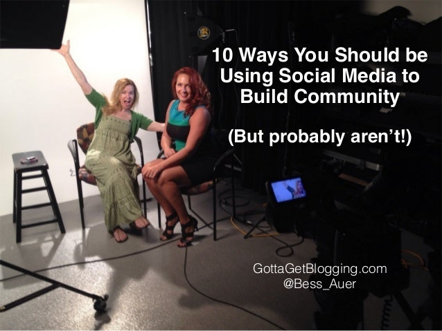 10 Ways You Should be  Using Social Media to  Build Community!  !  (But probably aren't!)  GottaGetBlogging.com  @Bess_Aue...