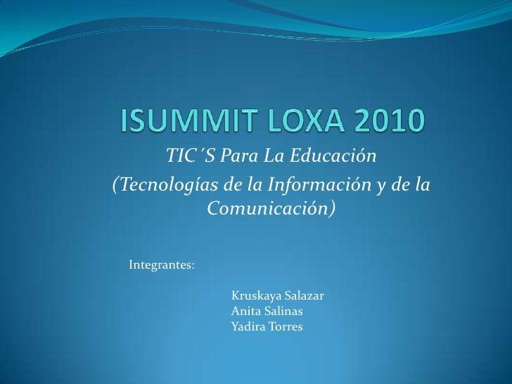 ISUMMIT LOXA 2010<br />TIC´S Para La Educación<br />(Tecnologías de la Información y de la Comunicación)<br />Integrantes:...