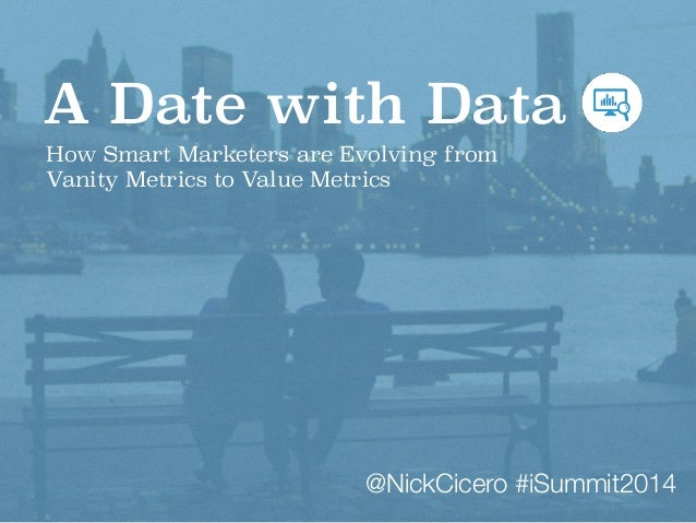 A Date with Data  How Smart Marketers are Evolving from  Vanity Metrics to Value Metrics  @NickCicero #iSummit2014