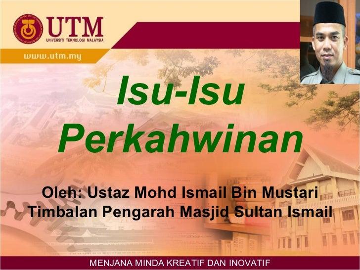 Isu-Isu Perkahwinan Oleh: Ustaz Mohd Ismail Bin Mustari Timbalan Pengarah Masjid Sultan Ismail MENJANA MINDA KREATIF DAN I...