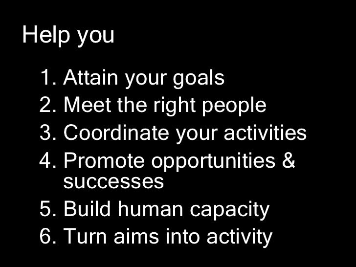 Help you 1. Attain your goals 2. Meet the right people 3. Coordinate your activities 4. Promote opportunities &    success...