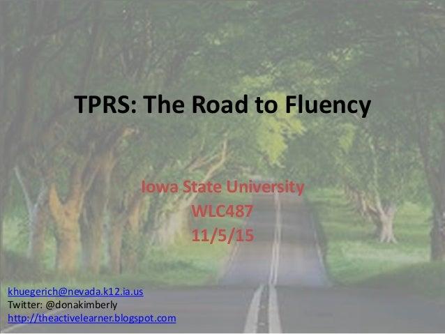 TPRS: The Road to Fluency Iowa State University WLC487 11/5/15 khuegerich@nevada.k12.ia.us Twitter: @donakimberly http://t...