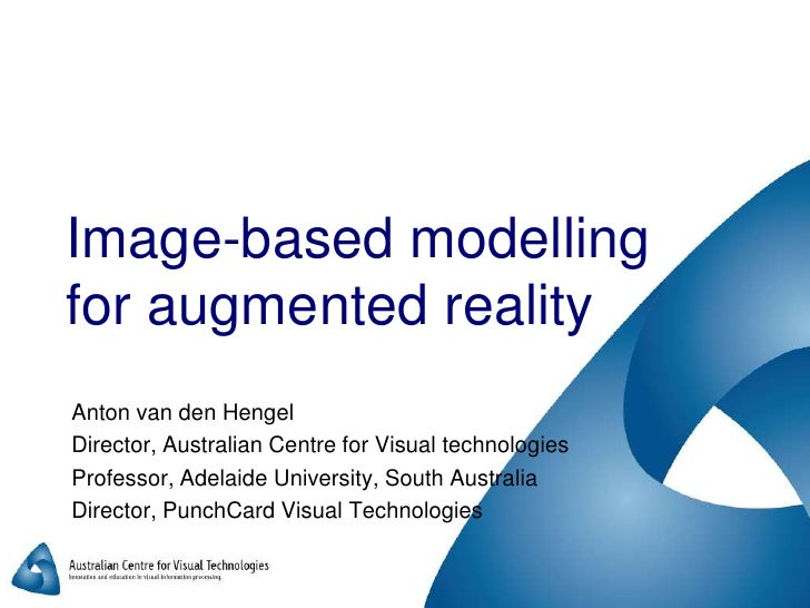 Image-based modelling for augmented reality<br />Anton van den Hengel<br />Director, Australian Centre for Visual technolo...