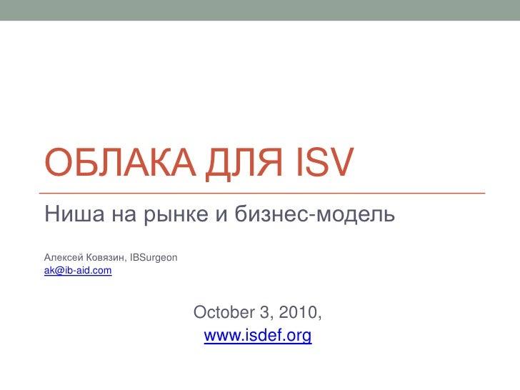 Облака для ISV<br />Ниша на рынке и бизнес-модель<br />Алексей Ковязин, IBSurgeon <br />ak@ib-aid.com<br />October 3, 2010...