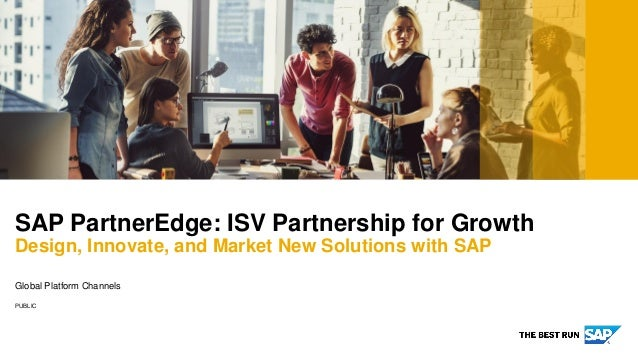 PUBLIC Global Platform Channels SAP PartnerEdge: ISV Partnership for Growth Design, Innovate, and Market New Solutions wit...