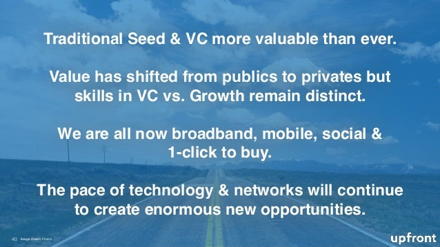 !40 Traditional Seed & VC more valuable than ever. Value has shifted from publics to privates but skills in VC vs. Growth...