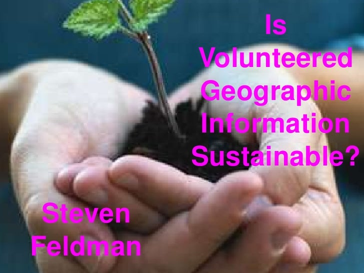 Is Volunteered Geographic Information Sustainable?<br />Steven Feldman<br />