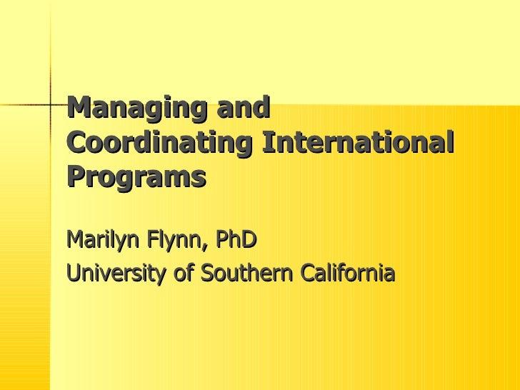 Managing and Coordinating International Programs Marilyn Flynn, PhD University of Southern California