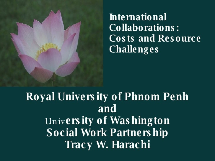 Royal University of Phnom Penh and Univ ersity of Washington Social Work Partnership Tracy W. Harachi International  Colla...