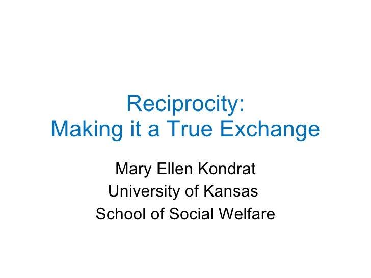 Reciprocity: Making it a True Exchange Mary Ellen Kondrat University of Kansas  School of Social Welfare