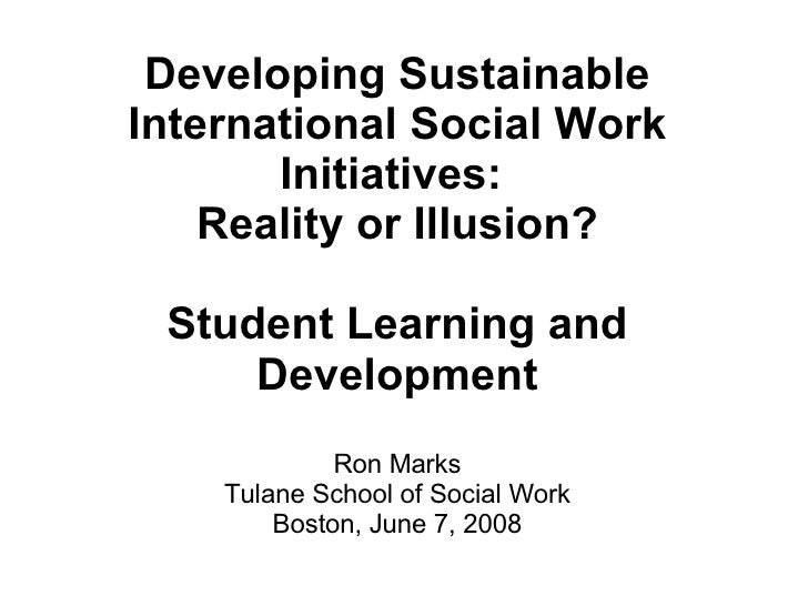 Developing Sustainable International Social Work Initiatives:  Reality or Illusion? Student Learning and Development Ron M...