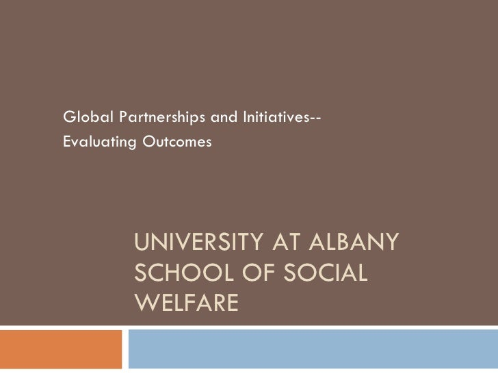 UNIVERSITY AT ALBANY SCHOOL OF SOCIAL WELFARE Global Partnerships and Initiatives-- Evaluating Outcomes