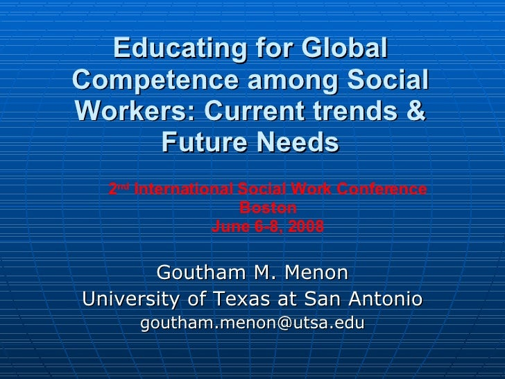 Educating for Global Competence among Social Workers: Current trends & Future Needs Goutham M. Menon University of Texas a...