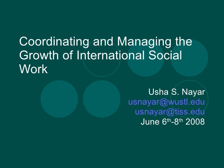 Coordinating and Managing the Growth of International Social Work Usha S. Nayar [email_address] [email_address] June 6 th ...