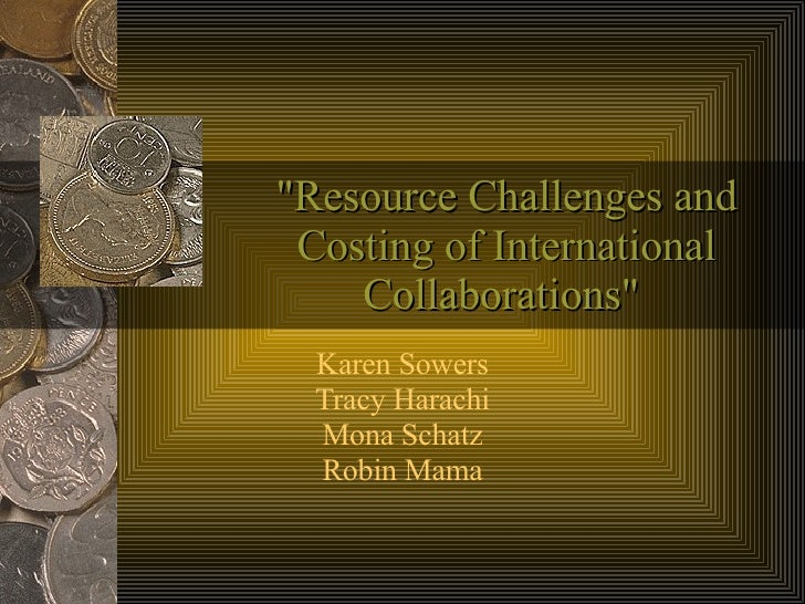 """""""Resource Challenges and Costing of International Collaborations""""  Karen Sowers Tracy Harachi Mona Schatz Robin ..."""