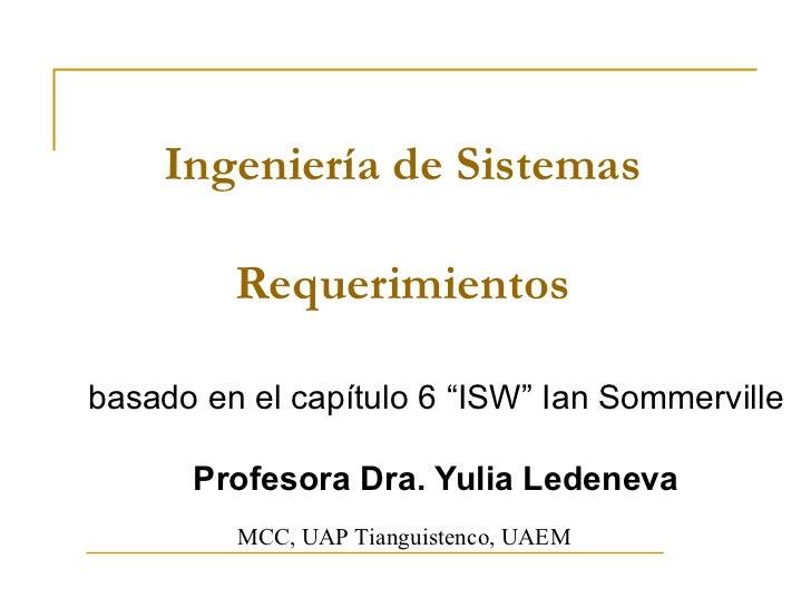 """Ingeniería de Sistemas Requerimientos basado en el capítulo 6 """"ISW"""" Ian Sommerville Profesora Dra. Yulia Ledeneva MCC, UAP..."""