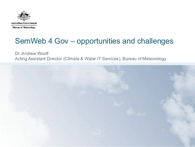 SemWeb 4 Gov – opportunities and challenges Dr. Andrew Woolf Acting Assistant Director (Climate & Water IT Services), Bure...