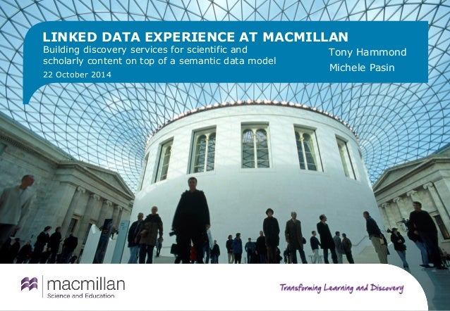 LINKED DATA EXPERIENCE AT MACMILLAN  Building discovery services for scientific and  scholarly content on top of a semanti...